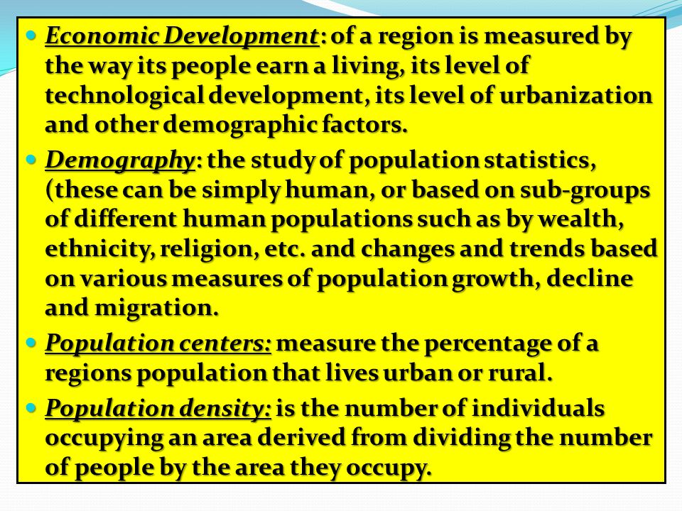 Economic Development: of a region is measured by the way its people earn a living, its level of technological development, its level of urbanization and other demographic factors.