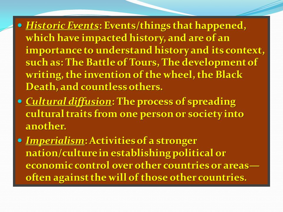 Historic Events: Events/things that happened, which have impacted history, and are of an importance to understand history and its context, such as: The Battle of Tours, The development of writing, the invention of the wheel, the Black Death, and countless others.