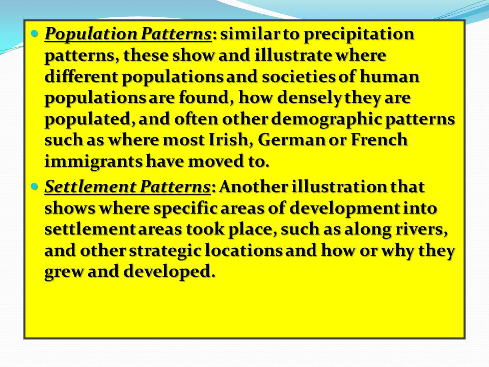 Population Patterns: similar to precipitation patterns, these show and illustrate where different populations and societies of human populations are found, how densely they are populated, and often other demographic patterns such as where most Irish, German or French immigrants have moved to.