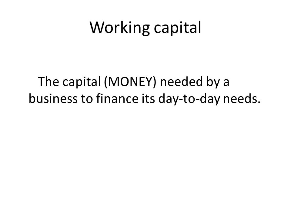 Working capital The capital (MONEY) needed by a business to finance its day-to-day needs.