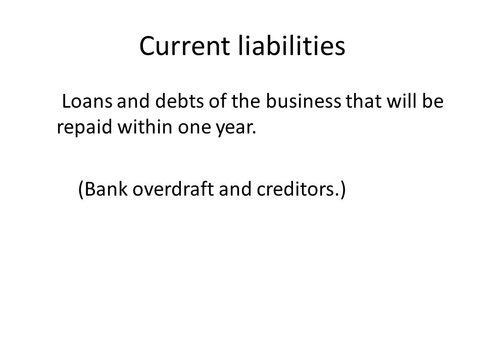 Current liabilities Loans and debts of the business that will be repaid within one year.