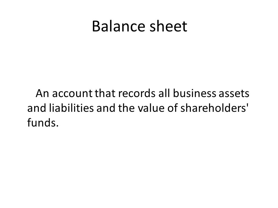 Balance sheet An account that records all business assets and liabilities and the value of shareholders funds.