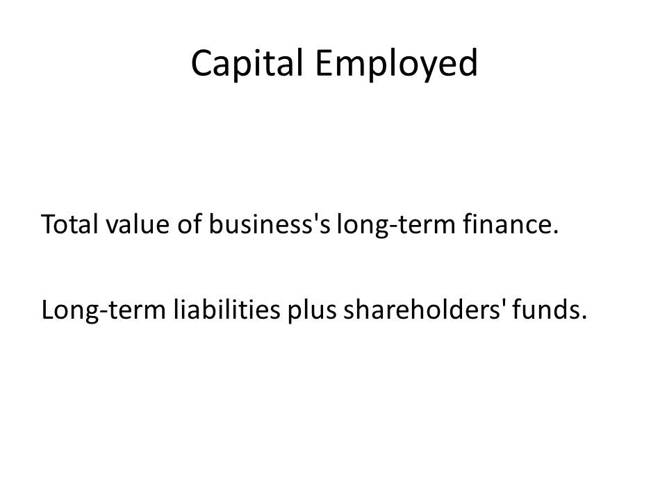 Capital Employed Total value of business s long-term finance.