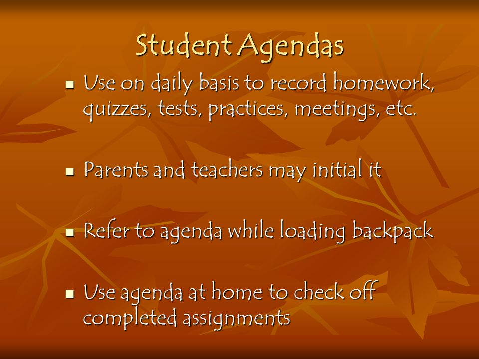 Student Agendas Use on daily basis to record homework, quizzes, tests, practices, meetings, etc. Parents and teachers may initial it.
