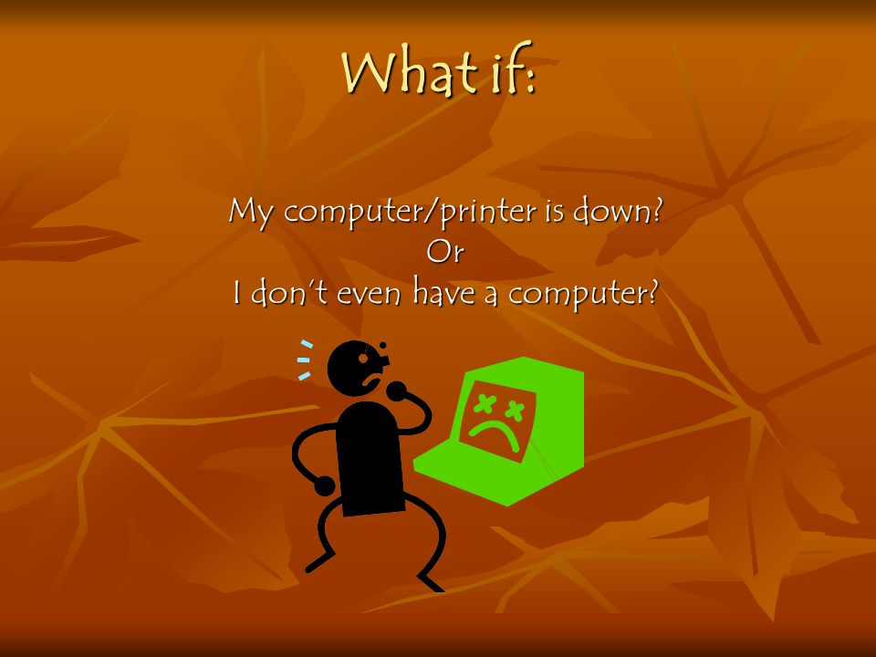 My computer/printer is down Or I don't even have a computer