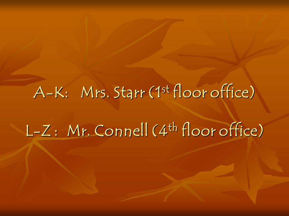 A-K: Mrs. Starr (1st floor office) L-Z. : Mr