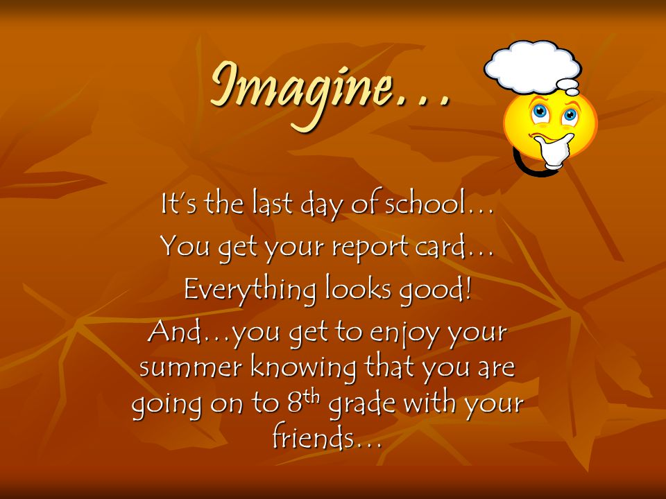 Imagine… It's the last day of school… You get your report card…