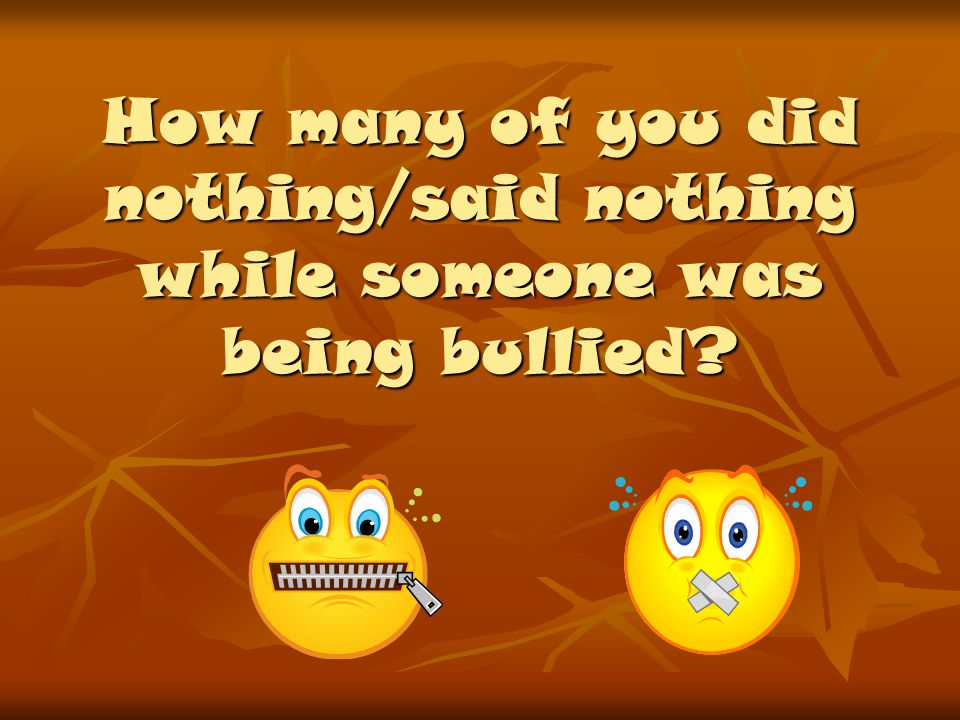 How many of you did nothing/said nothing while someone was being bullied