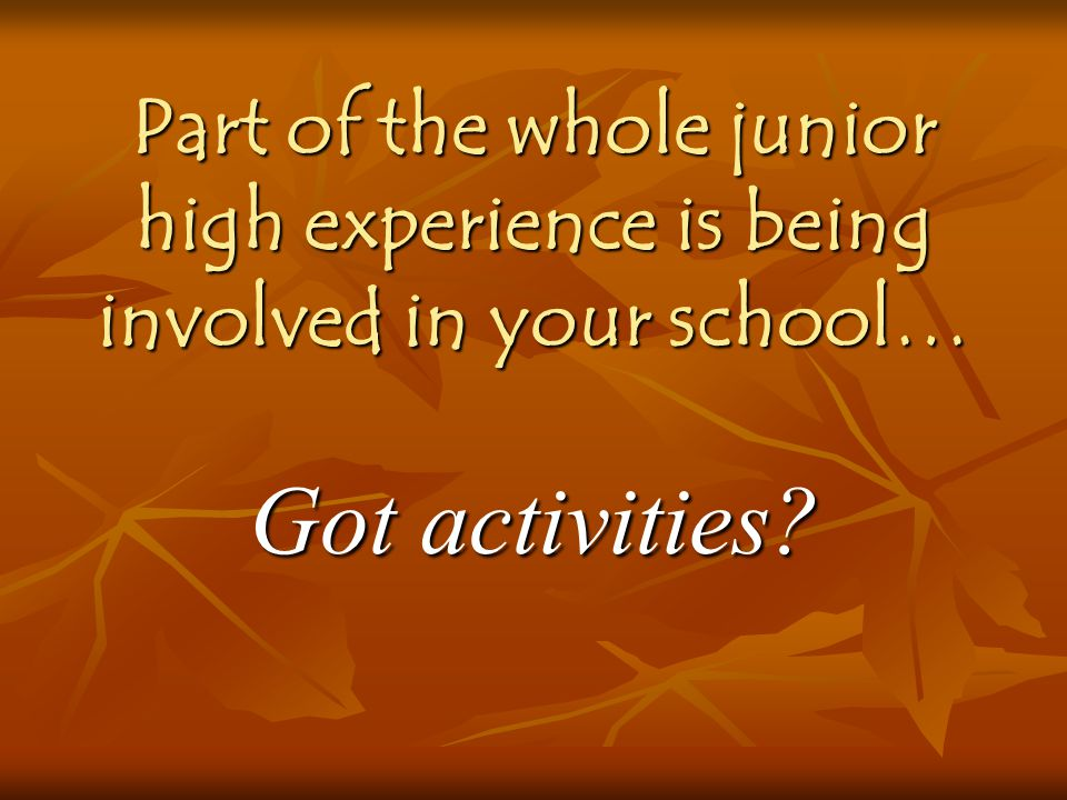 Part of the whole junior high experience is being involved in your school…