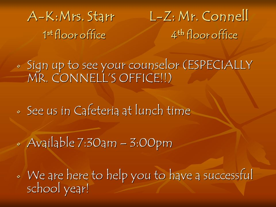 A-K :Mrs. Starr L-Z: Mr. Connell 1st floor office 4th floor office