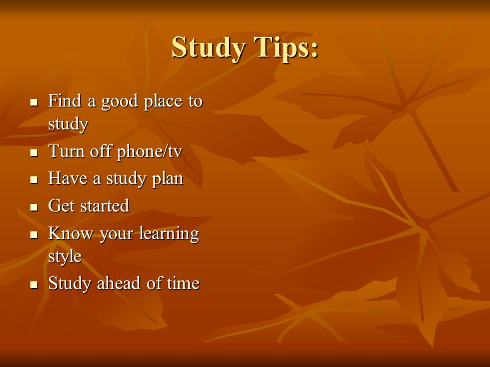 Study Tips: Find a good place to study Turn off phone/tv