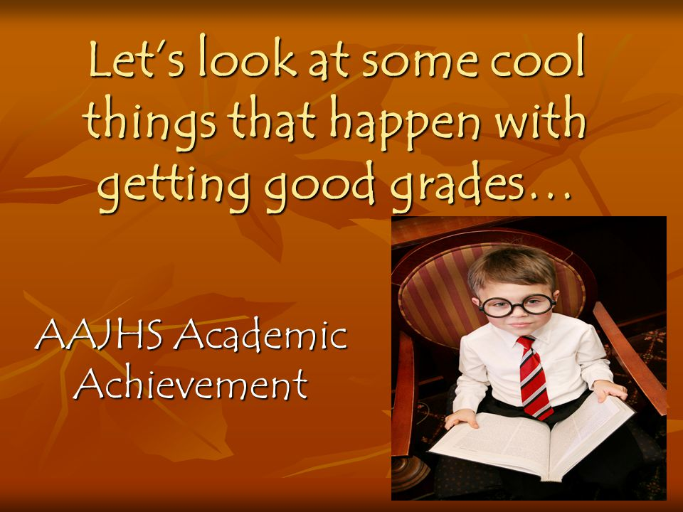 Let's look at some cool things that happen with getting good grades…