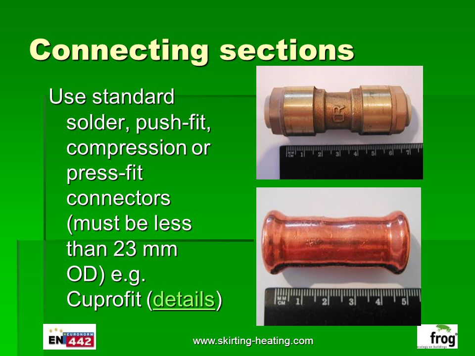 Connecting sections Use standard solder, push-fit, compression or press-fit connectors (must be less than 23 mm OD) e.g. Cuprofit (details)