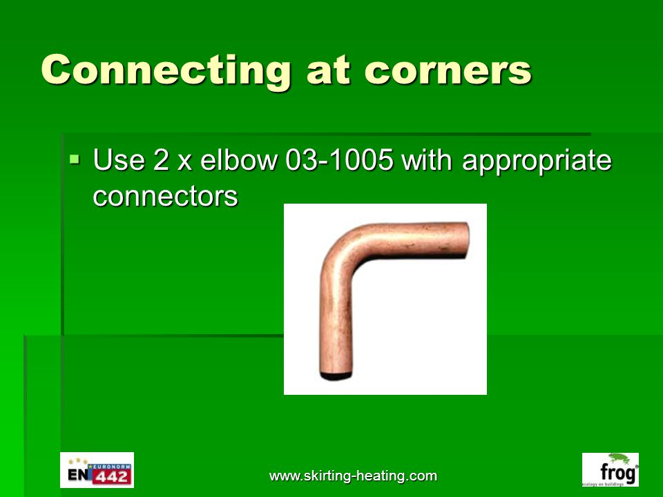 Connecting at corners Use 2 x elbow 03-1005 with appropriate connectors www.skirting-heating.com