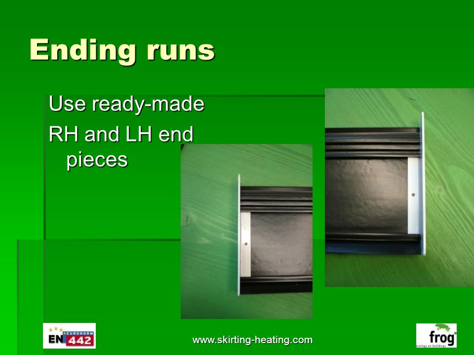 Ending runs Use ready-made RH and LH end pieces