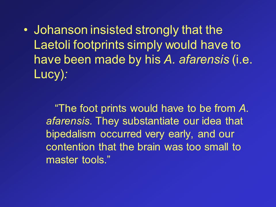 Johanson insisted strongly that the Laetoli footprints simply would have to have been made by his A. afarensis (i.e. Lucy):
