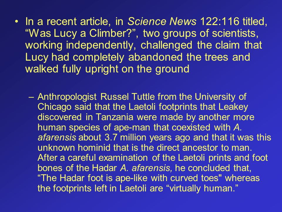 In a recent article, in Science News 122:116 titled, Was Lucy a Climber , two groups of scientists, working independently, challenged the claim that Lucy had completely abandoned the trees and walked fully upright on the ground