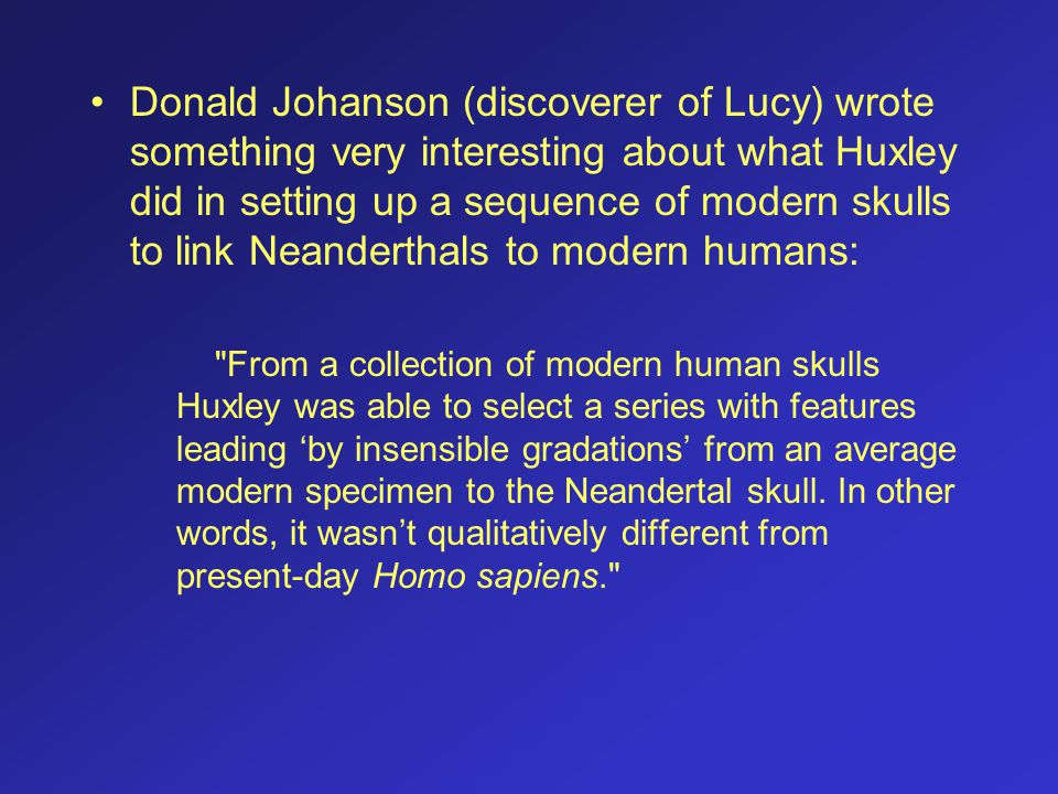 Donald Johanson (discoverer of Lucy) wrote something very interesting about what Huxley did in setting up a sequence of modern skulls to link Neanderthals to modern humans: