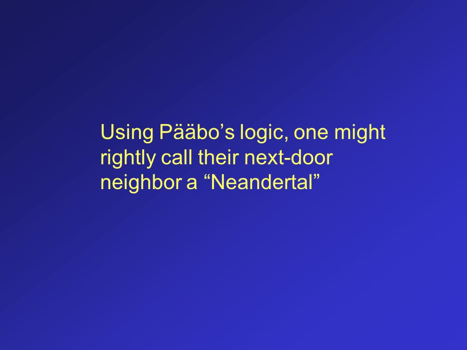 Using Pääbo's logic, one might rightly call their next-door neighbor a Neandertal