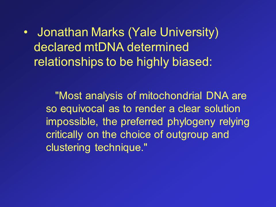 Jonathan Marks (Yale University) declared mtDNA determined relationships to be highly biased: