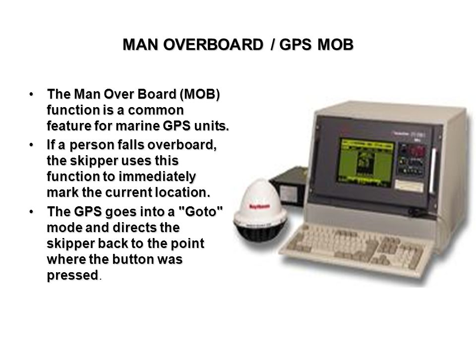 MAN OVERBOARD / GPS MOB The Man Over Board (MOB) function is a common feature for marine GPS units.