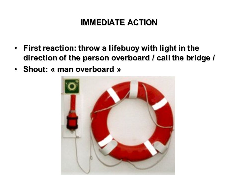 IMMEDIATE ACTION First reaction: throw a lifebuoy with light in the direction of the person overboard / call the bridge /