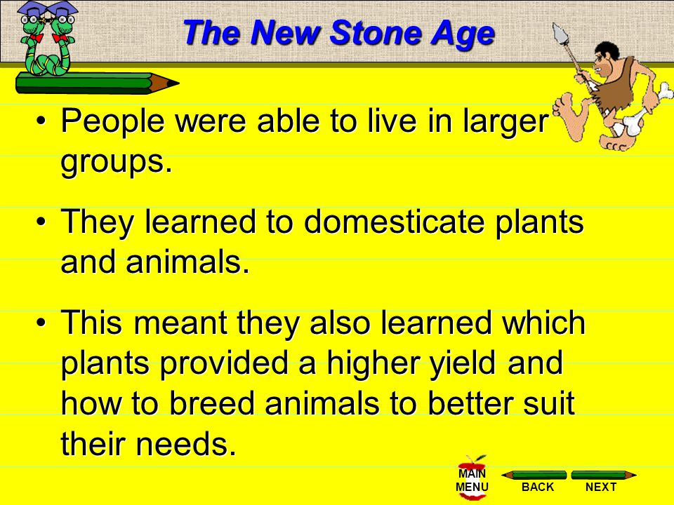 The New Stone Age People were able to live in larger groups. They learned to domesticate plants and animals.