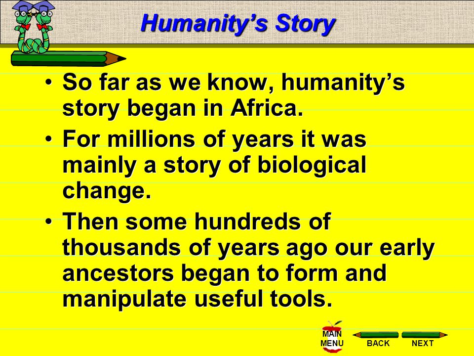 Humanity's Story So far as we know, humanity's story began in Africa. For millions of years it was mainly a story of biological change.
