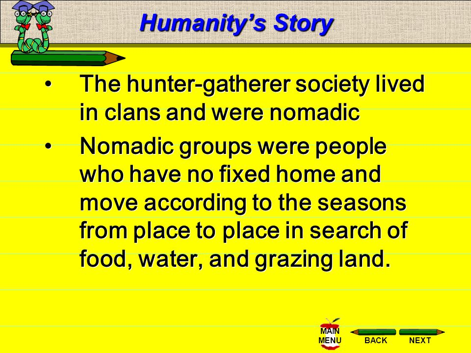 Humanity's Story The hunter-gatherer society lived in clans and were nomadic.