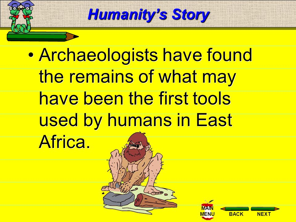 Humanity's Story Archaeologists have found the remains of what may have been the first tools used by humans in East Africa.
