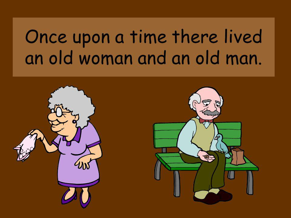 Once upon a time there lived an old woman and an old man.