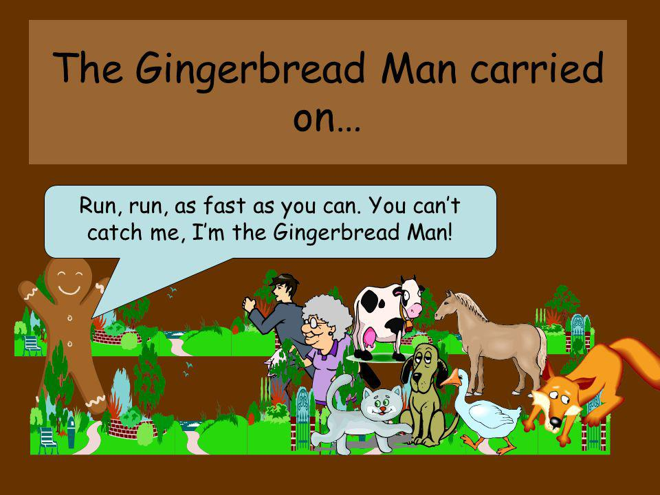 The Gingerbread Man carried on…