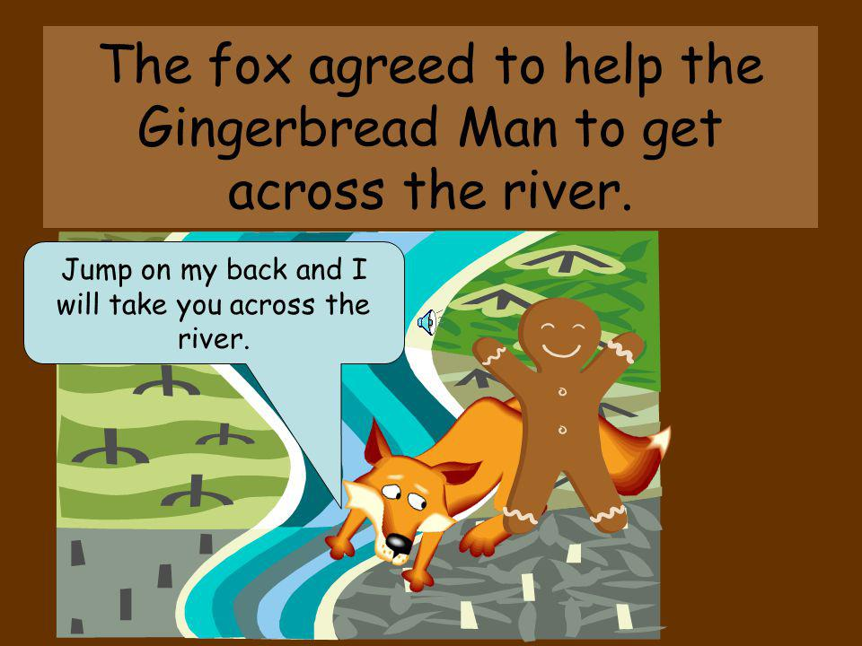 The fox agreed to help the Gingerbread Man to get across the river.