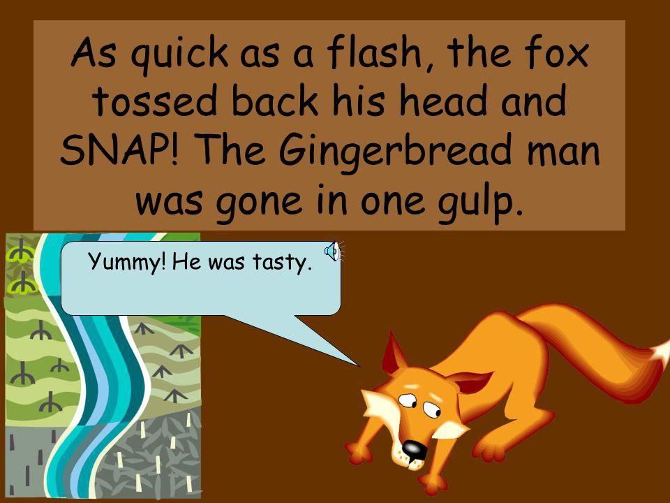 As quick as a flash, the fox tossed back his head and SNAP