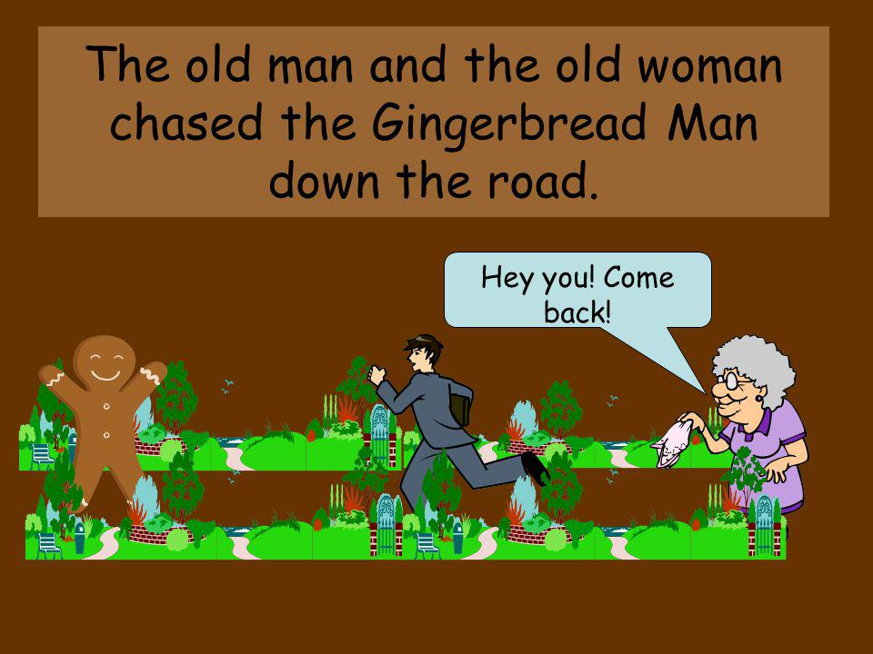 The old man and the old woman chased the Gingerbread Man down the road.