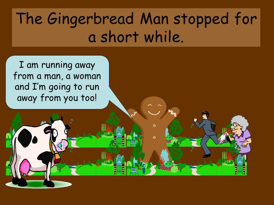 The Gingerbread Man stopped for a short while.