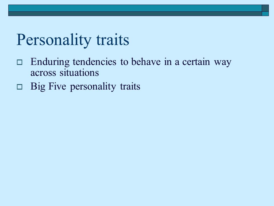 Personality traits Enduring tendencies to behave in a certain way across situations.