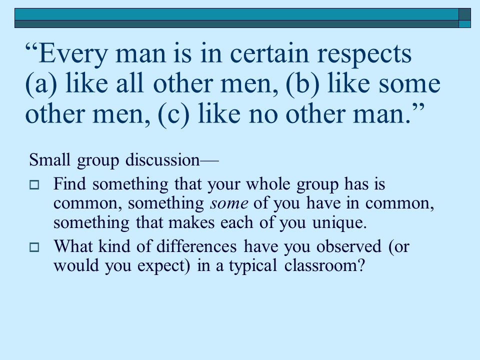 Every man is in certain respects (a) like all other men, (b) like some other men, (c) like no other man.