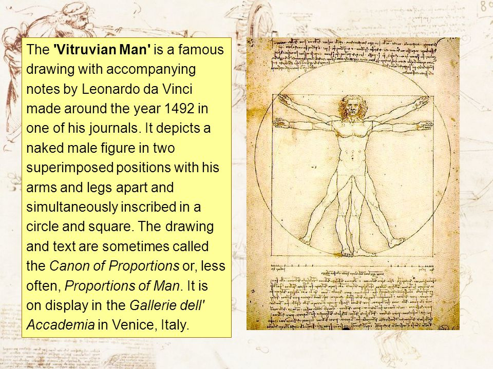 The Vitruvian Man is a famous drawing with accompanying notes by Leonardo da Vinci made around the year 1492 in one of his journals.