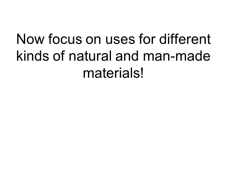 Now focus on uses for different kinds of natural and man-made materials!
