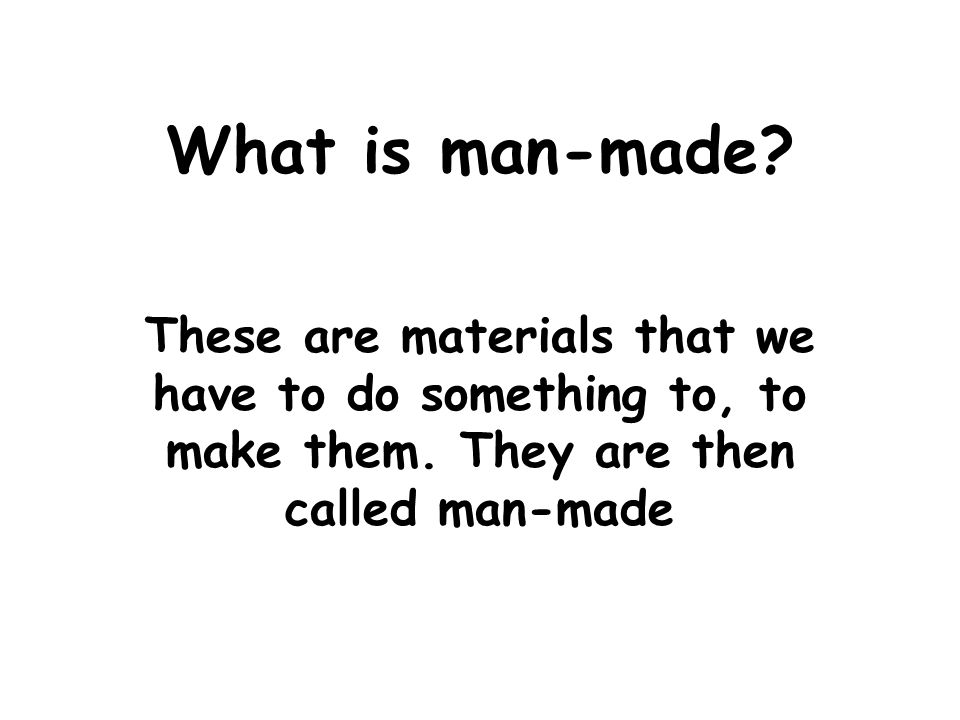What is man-made. These are materials that we have to do something to, to make them.