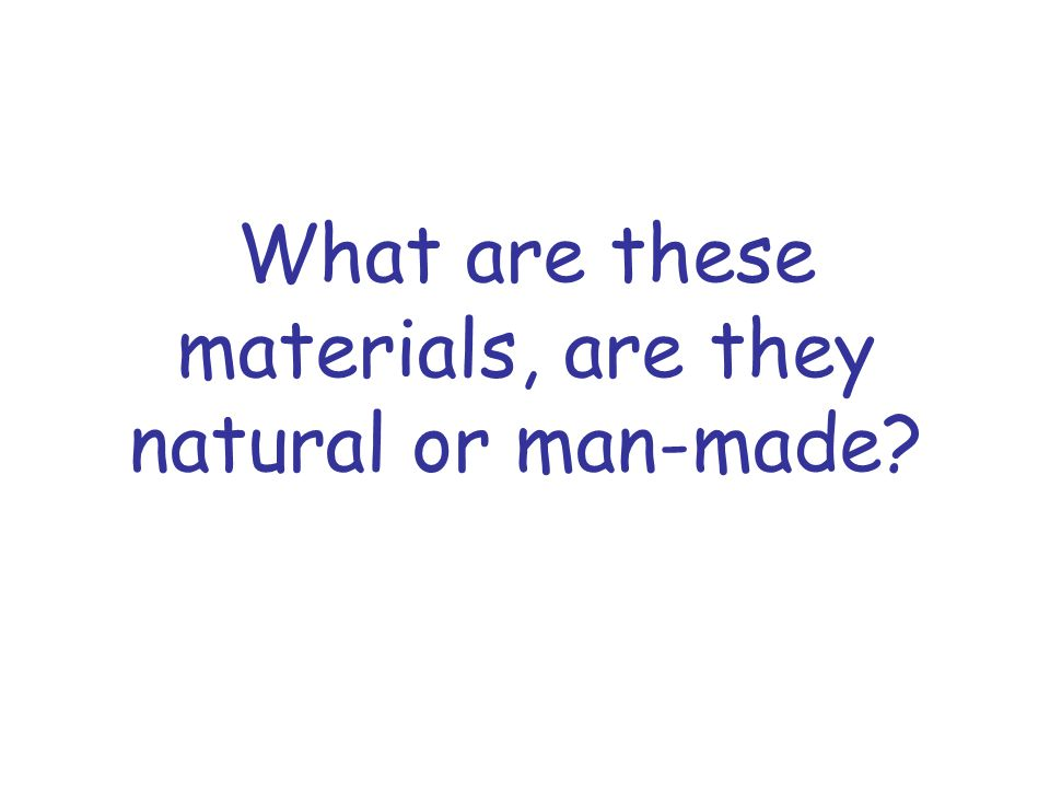 What are these materials, are they natural or man-made