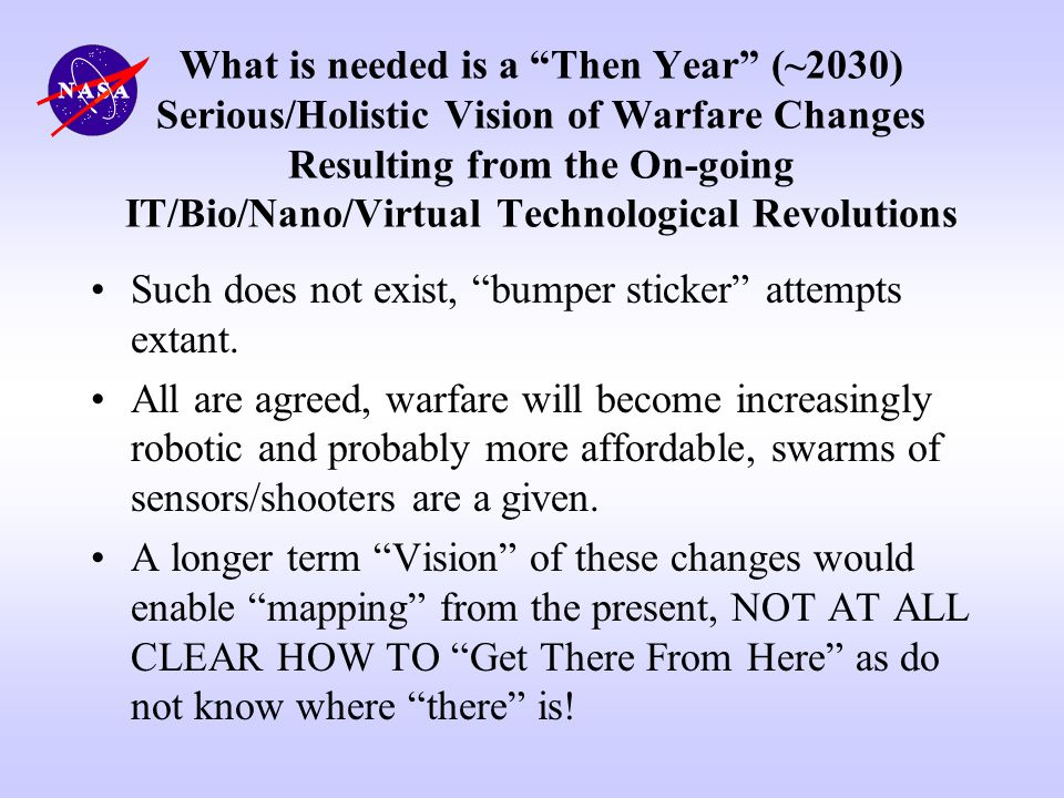 What is needed is a Then Year (~2030) Serious/Holistic Vision of Warfare Changes Resulting from the On-going IT/Bio/Nano/Virtual Technological Revolutions