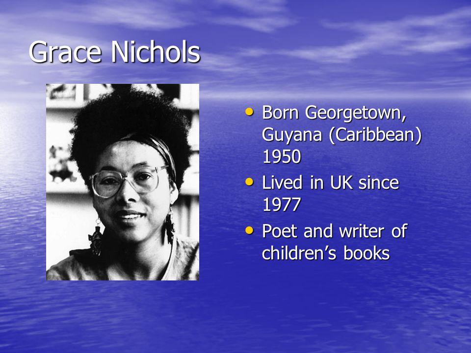 Grace Nichols Born Georgetown, Guyana (Caribbean) 1950