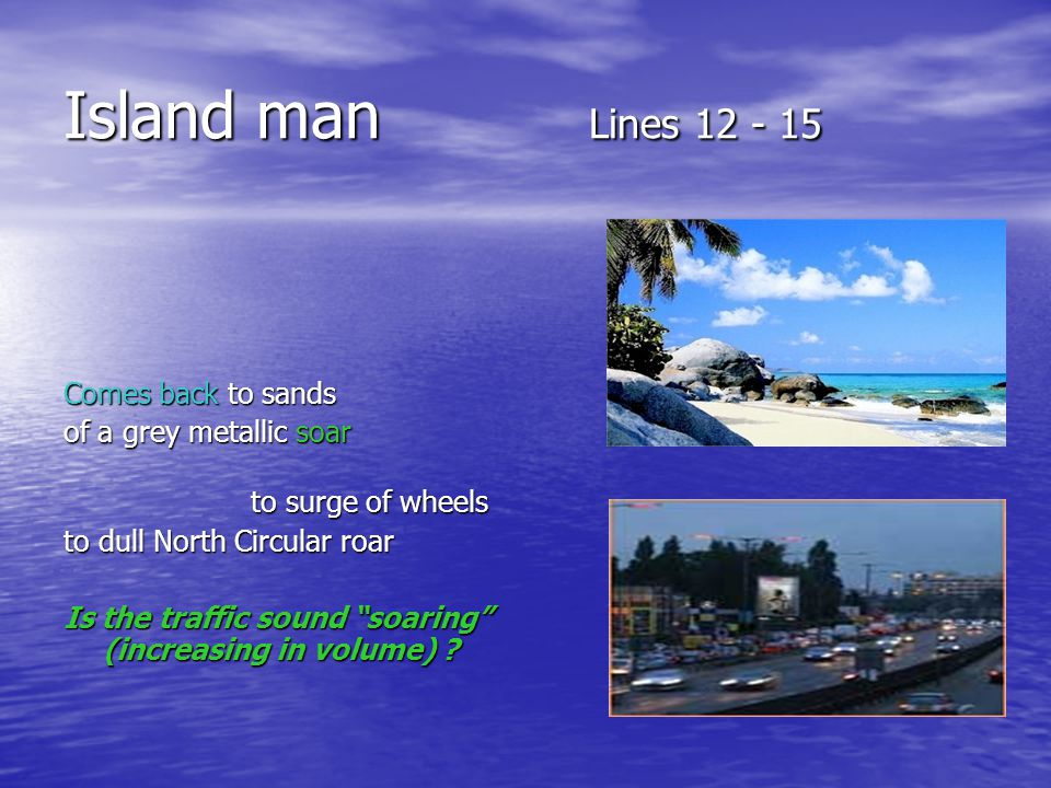 Island man Lines 12 - 15 Comes back to sands of a grey metallic soar