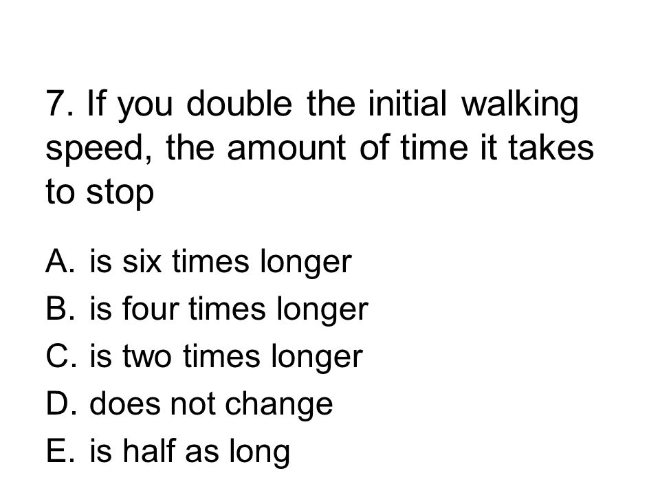 7. If you double the initial walking speed, the amount of time it takes to stop