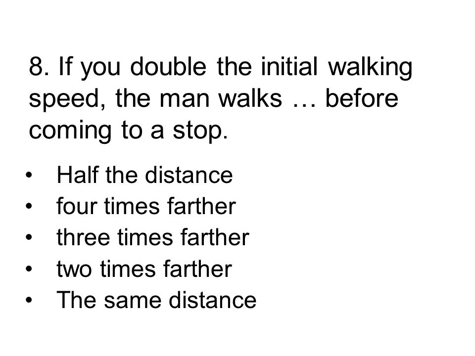 8. If you double the initial walking speed, the man walks … before coming to a stop.