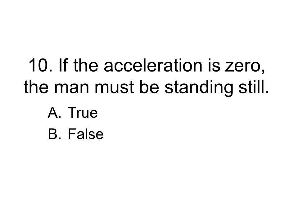 10. If the acceleration is zero, the man must be standing still.