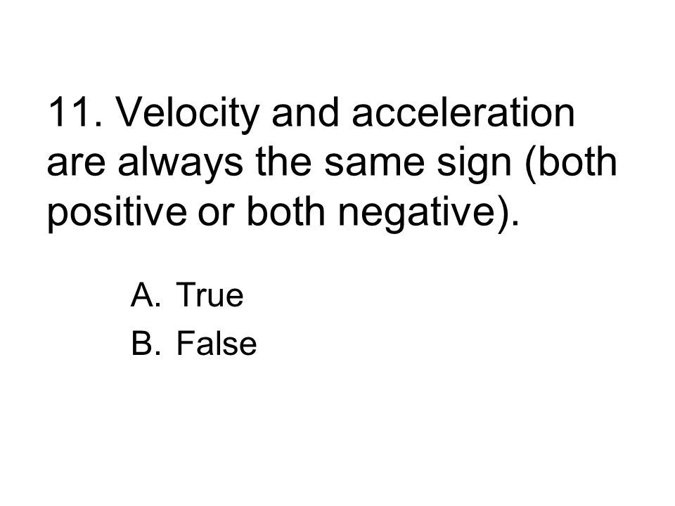 11. Velocity and acceleration are always the same sign (both positive or both negative).
