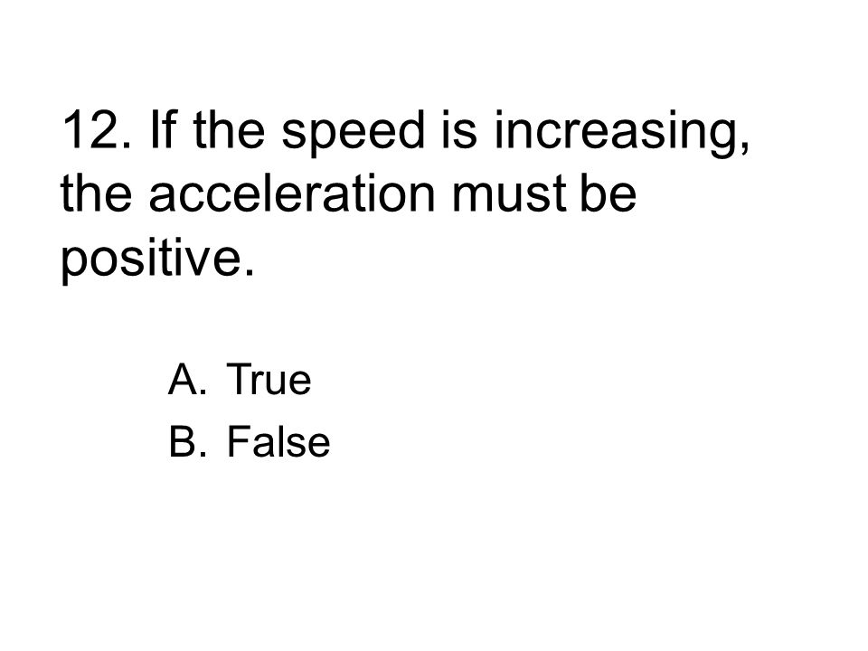 12. If the speed is increasing, the acceleration must be positive.